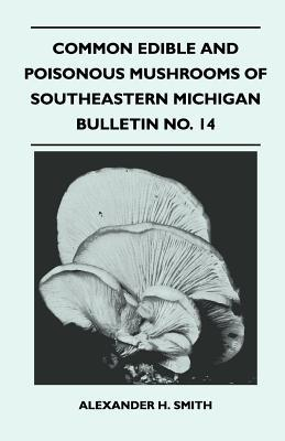 Common Edible and Poisonous Mushrooms of Southeastern Michigan - Bulletin No. 14