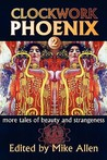 Clockwork Phoenix: More Tales of Beauty and Strangeness (Clockwork Phoenix, #2)