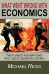 What Went Wrong with Economics: The Flawed Assumptions That Led Economists Astray