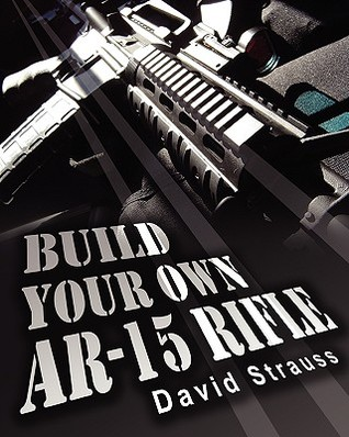 Build Your Own AR-15 Rifle by David Strauss