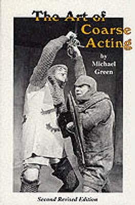 The Art Of Coarse Acting, Or, How To Wreck An Amateur Dramati... by Michael Frederick Green