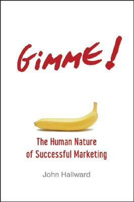 Gimme! the Human Nature of Successful Marketing by John Hallward