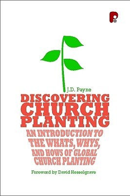 Discovering Church Planting: An Introduction to the Whats, Whys, and Hows of Global Church Planting  by  J.D. Payne