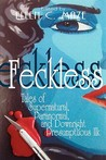 Feckless: Tales of Supernatural, Paranormal, and Downright Presumptuous Ilk