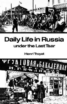 Daily Life in Russia under the Last Tsar by Henri Troyat