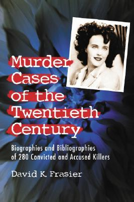 Murder Cases of the Twentieth Century: Biographies and Bibliographies of 280 Convicted and Accused Killers