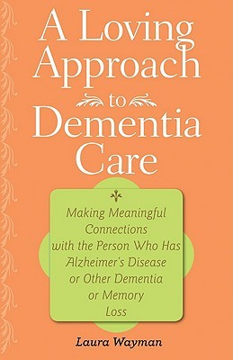 A Loving Approach to Dementia Care: Making Meaningful Connections with the Person Who Has Alzheimer
