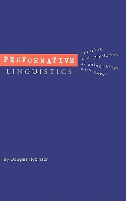 Performative Linguistics: Speaking and Translating as Doing Things with Words