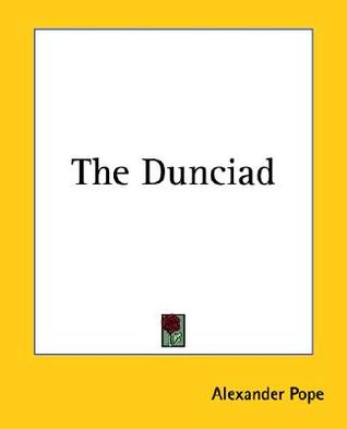 alexander pope s dunciad Pope and giles jacob's lives of the poets: the dunciad as alternative literary history j mclaverty among the varied responses to pope's dunciad, the following passage from a letter.