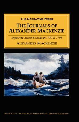The Journals of Alexander MacKenzie: Exploring Across Canada in 1789 & 1793
