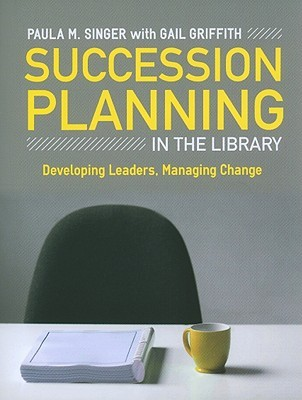 Succession Planning in the Library: Developing Leaders, Managing Change