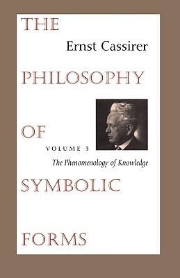The Philosophy of Symbolic Forms, Vol 3: The Phenomenology of Knowledge