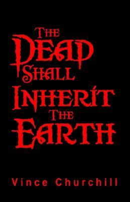 The Dead Shall Inherit the Earth by Vince Churchill