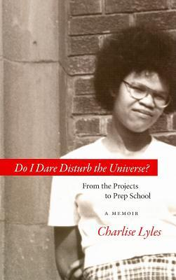 Do I Dare Disturb the Universe?: From the Projects to Prep School
