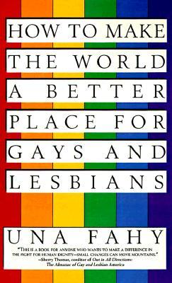 How to Make the World a Better Place for Gays & Lesbians by Una W. Fahy