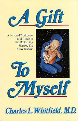 """A Gift to Myself: A Personal Workbook and Guide to """"Healing the Child Within"""""""