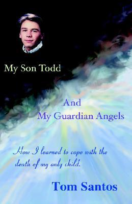 My Son Todd and My Guardian Angels: How I Learned to Cope with the Death of My Only Child