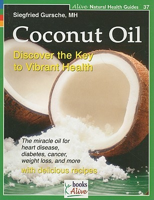 Coconut Oil: The Healthiest Oil on Earth (Alive Natural Health Guides)