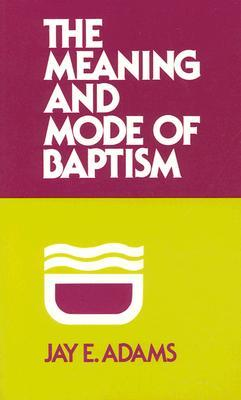 The Meaning and Mode of Baptism by Jay E. Adams