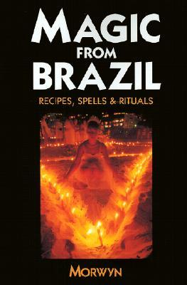 Magic from Brazil: Recipes, Spells & Rituals