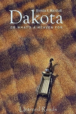 Dakota, or What's a Heaven for by Brenda K. Marshall