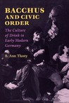 Bacchus and Civic Order: The Culture of Drink in Early Modern Germany the Culture of Drink in Early Modern Germany