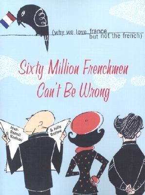 Sixty Million Frenchmen Can't Be Wrong: Why We Love France, But Not the French