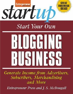 Start Your Own Blogging Business: Generate Income from Advertisers, Subscribers, Merchandising and More