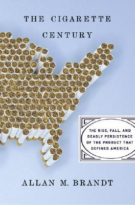 The Cigarette Century by Allan M. Brandt