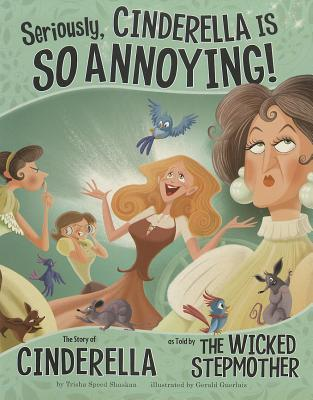 Seriously, Cinderella Is SO Annoying! by Trisha Speed Shaskan