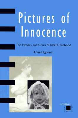 Pictures of Innocence The History and Crisis of Ideal Childho... by Anne Higonnet