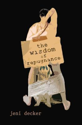 The Wisdom of Repugnance by Jeni Decker