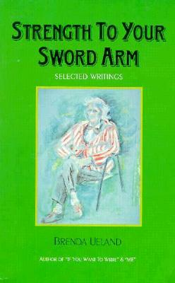 Strength to Your Sword Arm by Brenda Ueland
