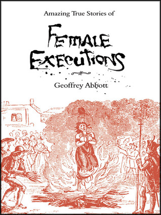 Amazing Stories Of Female Executions by Geoffrey Abbott