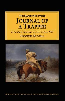 Journal of a Trapper: In the Rocky Mountains Between 1834 and 1843; Comprising a General Description of the Country, Climate, Rivers, Lakes, Mountains, ETC the Nature and Habits of Animals, Manners and Customs of Indians and a Complete View of the Life...