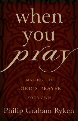 When You Pray by Philip Graham Ryken