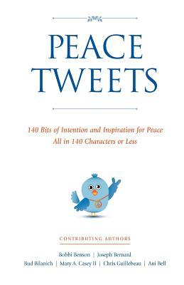 Peace Tweets: 140 Bits of Intention and Inspiration for Peace All in 140 Characters of Less