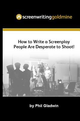 Screenwriting Goldmine: How to Write a Screenplay That People Are Desperate to Shoot!