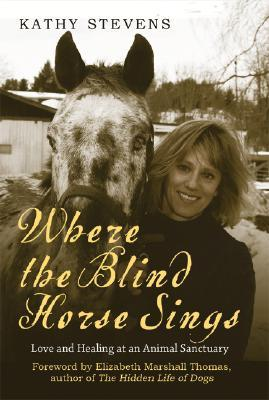 Where the Blind Horse Sings: The Uplifting Story of the Catskill Animal Sanctuary and the Animals Who Call It Home