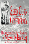Seed Corn Of The Confederacy: The Story Of The Cadets Of The Virginia Military Institute At The Battle Of New Market