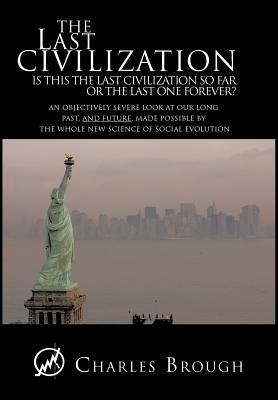 The Last Civilization: Is This the Last Civilization So Far or the Last One Forever? an Objectively Severe Look at Our Long Past, and Future,