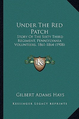 Under the Red Patch Under the Red Patch: Story of the Sixty Third Regiment, Pennsylvania Volunteers, Story of the Sixty Third Regiment, Pennsylvania V