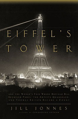 Eiffel's Tower: And the World's Fair Where Buffalo Bill Beguiled Paris, the Artists Quarreled, and Thomas Edison Became a Count