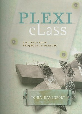 Plexi Class: Cutting-Edge Projects in Plastic