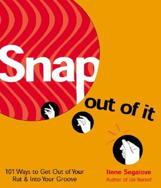 Snap Out of It: 101 Ways to Get Out of Your Rut and Into Your Groove