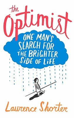 The Optimist: One Man's Search for the Brighter Side of Life. Laurence Shorter