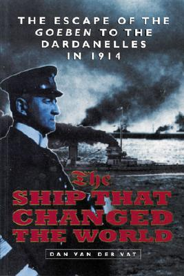 Free download The Ship That Changed the World: The Escape of the Goeben to the Dardanelles in 1914 PDF by Dan van der Vat