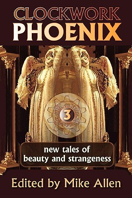Clockwork Phoenix: New Tales of Beauty and Strangeness (Clockwork Phoenix, #3)