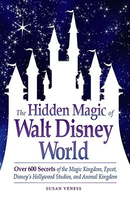 The Hidden Magic of Walt Disney World: Over 600 Secrets of the Magic Kingdom, Epcot, Disney's Hollywood Studios, and Animal Kingdom