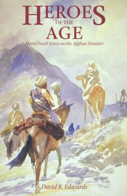 Heroes of the Age: Moral Fault Lines on the Afghan Frontier